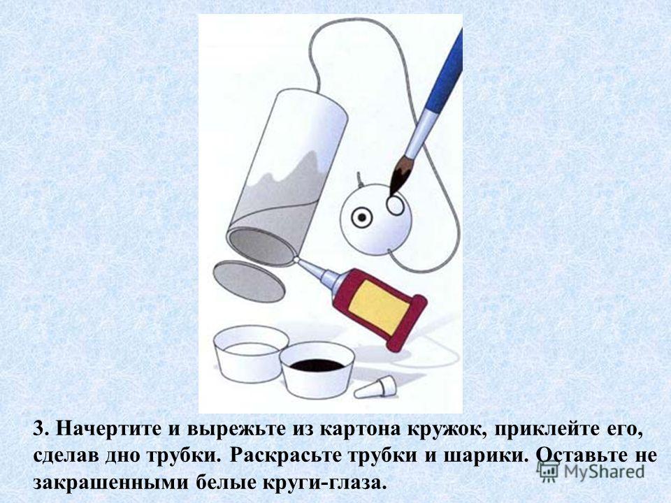 3. Начертите и вырежьте из картона кружок, приклейте его, сделав дно трубки. Раскрасьте трубки и шарики. Оставьте не закрашенными белые круги-глаза.