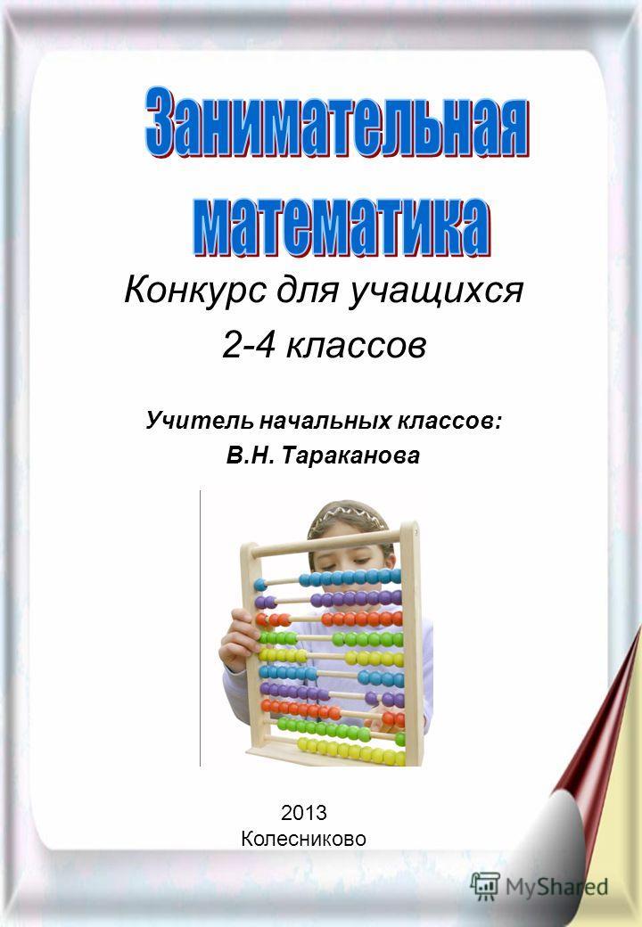 Конкурс для учащихся 2-4 классов Учитель начальных классов: В.Н. Тараканова 2013 Колесниково