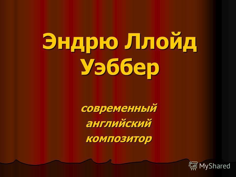 Эндрю Ллойд Уэббер современныйанглийскийкомпозитор