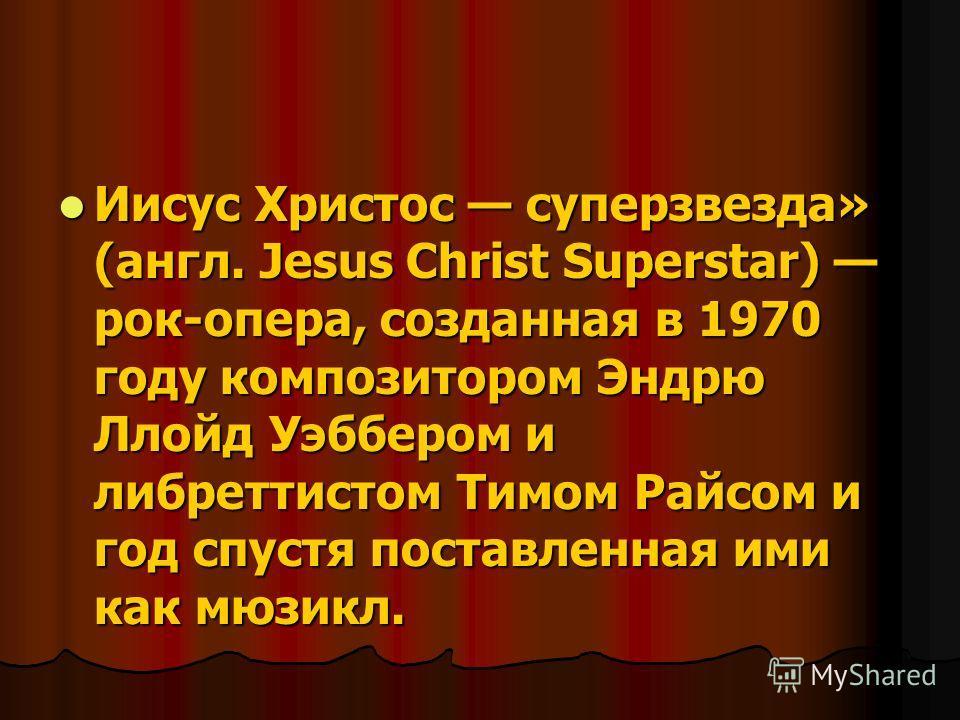 Иисус Христос суперзвезда» (англ. Jesus Christ Superstar) рок-опера, созданная в 1970 году композитором Эндрю Ллойд Уэббером и либреттистом Тимом Райсом и год спустя поставленная ими как мюзикл. Иисус Христос суперзвезда» (англ. Jesus Christ Supersta