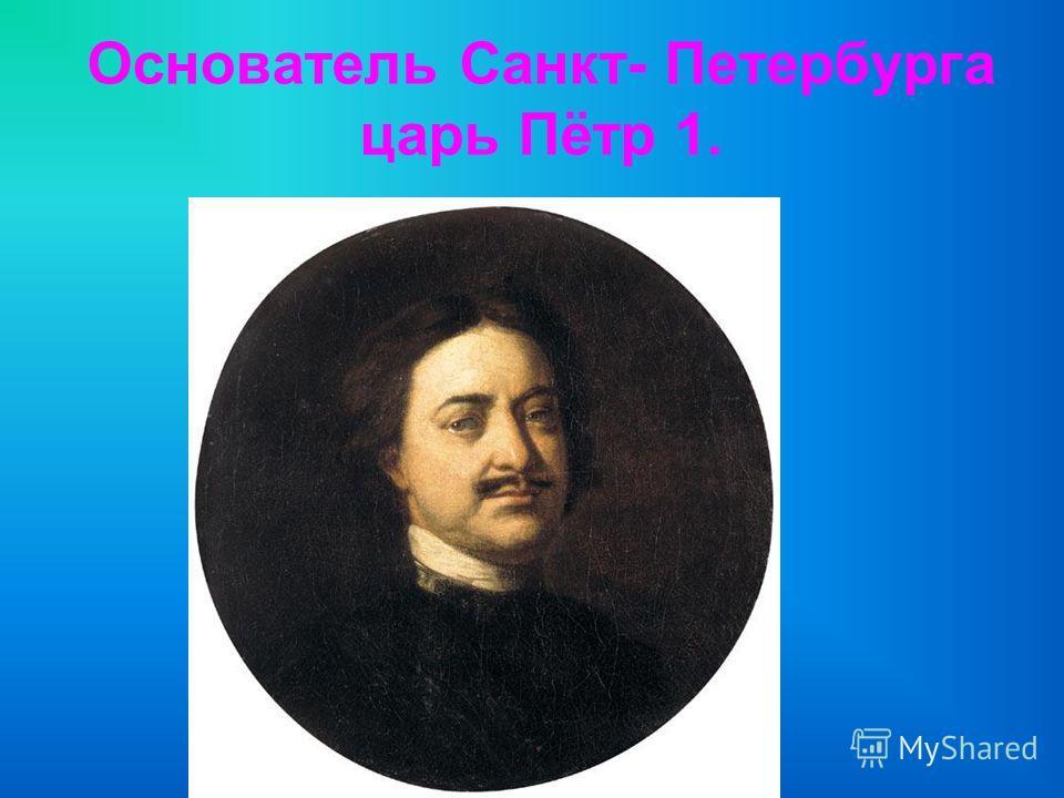 Основатель Санкт- Петербурга царь Пётр 1.