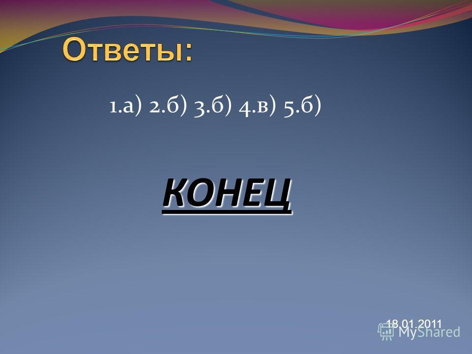 1.а) 2.б) 3.б) 4.в) 5.б) КОНЕЦ 18.01.2011