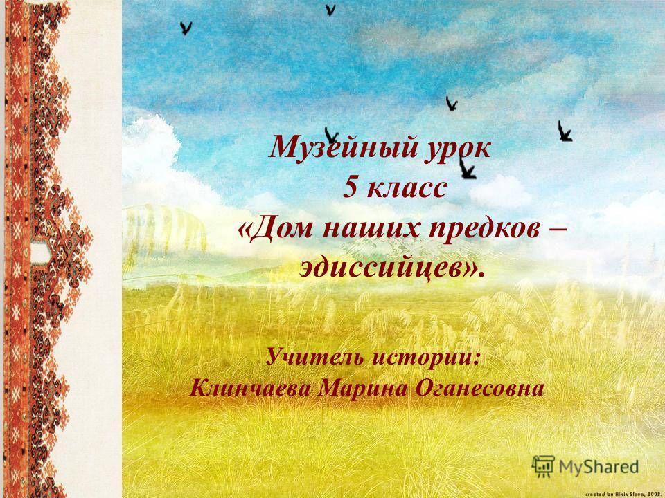 Музейный урок 5 класс «Дом наших предков – эдиссийцев». Учитель истории: Клинчаева Марина Оганесовна