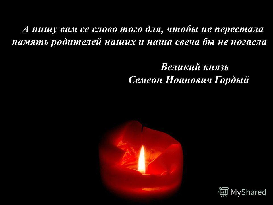 А пишу вам се слово того для, чтобы не перестала память родителей наших и наша свеча бы не погасла Великий князь Семеон Иоанович Гордый