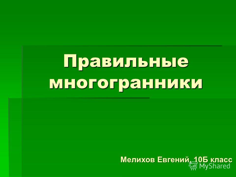 Правильные многогранники Мелихов Евгений, 10Б класс