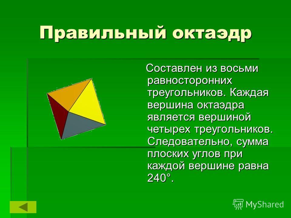 Правильный октаэдр Составлен из восьми равносторонних треугольников. Каждая вершина октаэдра является вершиной четырех треугольников. Следовательно, сумма плоских углов при каждой вершине равна 240°. Составлен из восьми равносторонних треугольников.