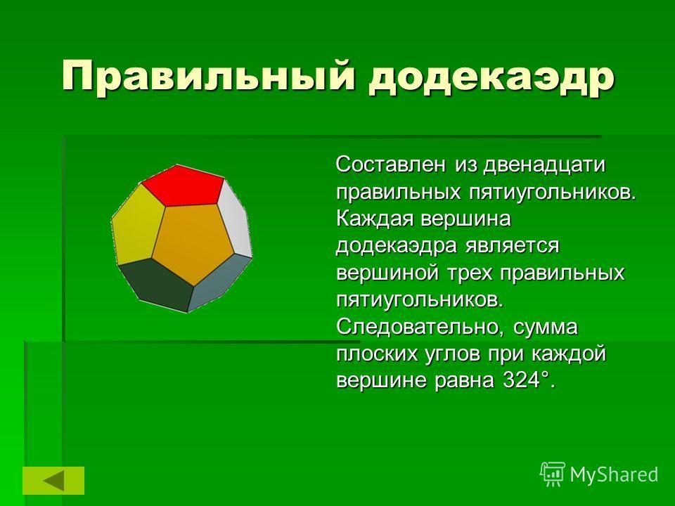 Правильный додекаэдр Составлен из двенадцати правильных пятиугольников. Каждая вершина додекаэдра является вершиной трех правильных пятиугольников. Следовательно, сумма плоских углов при каждой вершине равна 324°. Составлен из двенадцати правильных п