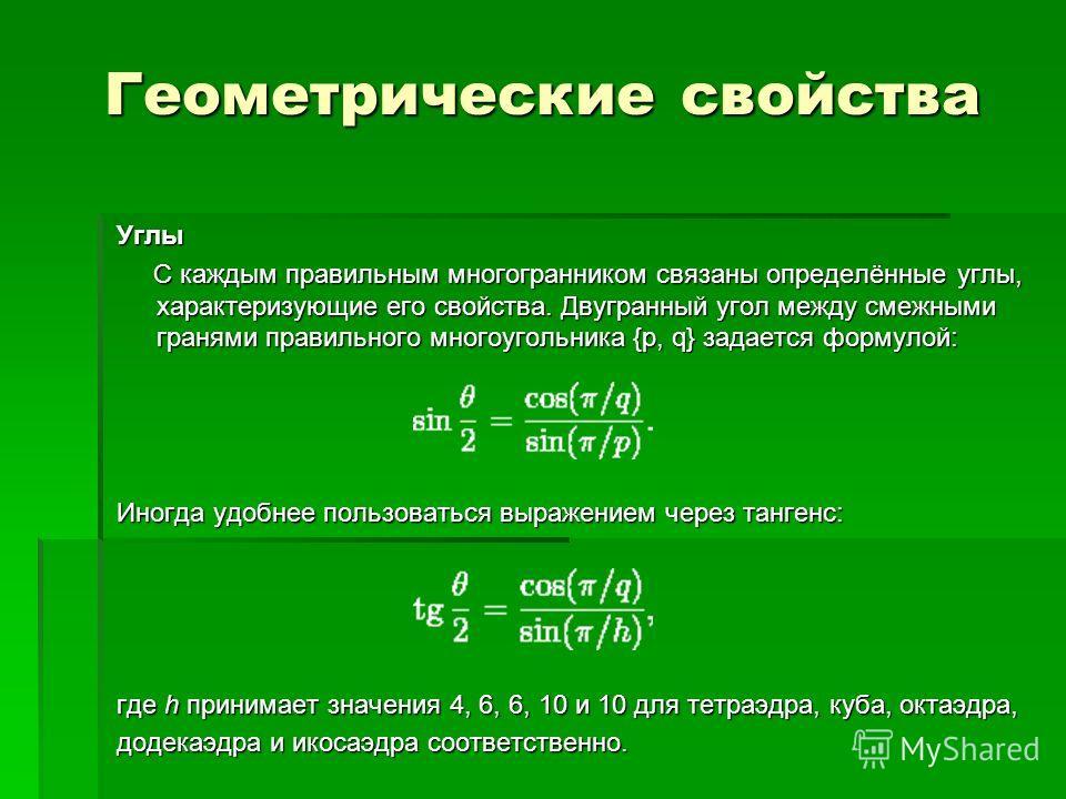 Геометрические свойства Углы С каждым правильным многогранником связаны определённые углы, характеризующие его свойства. Двугранный угол между смежными гранями правильного многоугольника {p, q} задается формулой: С каждым правильным многогранником св