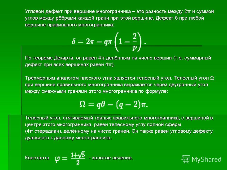 Угловой дефект при вершине многогранника – это разность между 2π и суммой углов между рёбрами каждой грани при этой вершине. Дефект δ при любой вершине правильного многогранника: По теореме Декарта, он равен 4π делённым на число вершин (т.е. суммарны