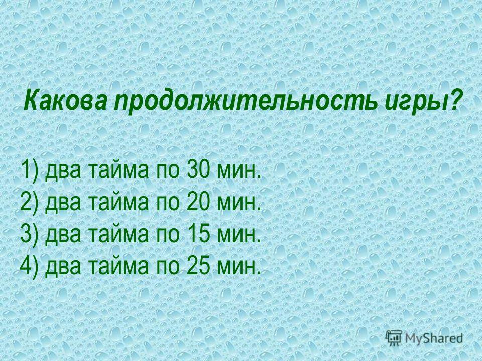 Какова продолжительность игры? 1) два тайма по 30 мин. 2) два тайма по 20 мин. 3) два тайма по 15 мин. 4) два тайма по 25 мин.