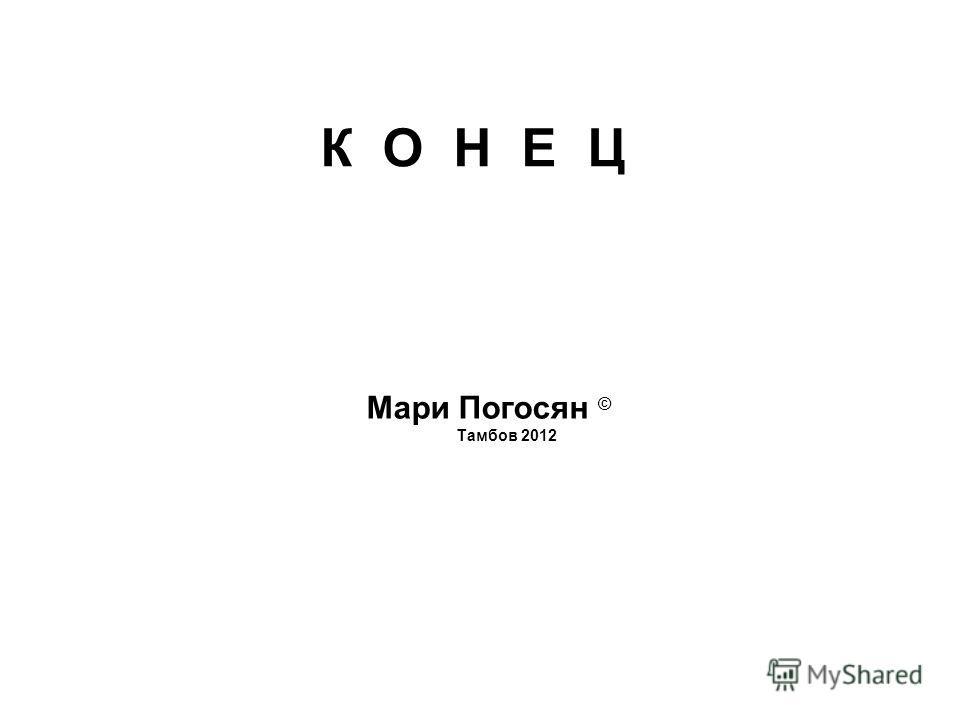 Мари Погосян © Тамбов 2012 К О Н Е Ц