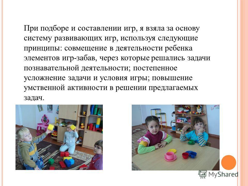 При подборе и составлении игр, я взяла за основу систему развивающих игр, используя следующие принципы: совмещение в деятельности ребенка элементов игр-забав, через которые решались задачи познавательной деятельности; постепенное усложнение задачи и