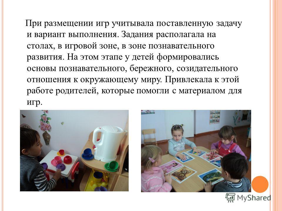 При размещении игр учитывала поставленную задачу и вариант выполнения. Задания располагала на столах, в игровой зоне, в зоне познавательного развития. На этом этапе у детей формировались основы познавательного, бережного, созидательного отношения к о