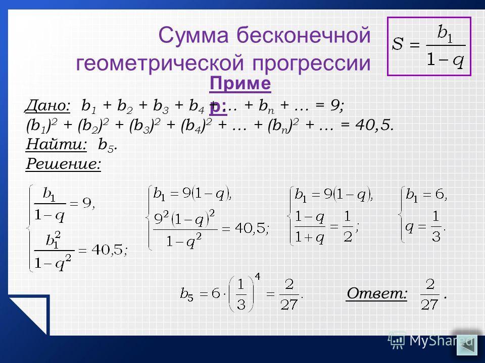 Сумма бесконечной геометрической прогрессии Приме р: Дано: b 1 + b 2 + b 3 + b 4 + … + b n + … = 9; (b 1 ) 2 + (b 2 ) 2 + (b 3 ) 2 + (b 4 ) 2 + … + (b n ) 2 + … = 40,5. Найти: b 5. Решение: Ответ:.