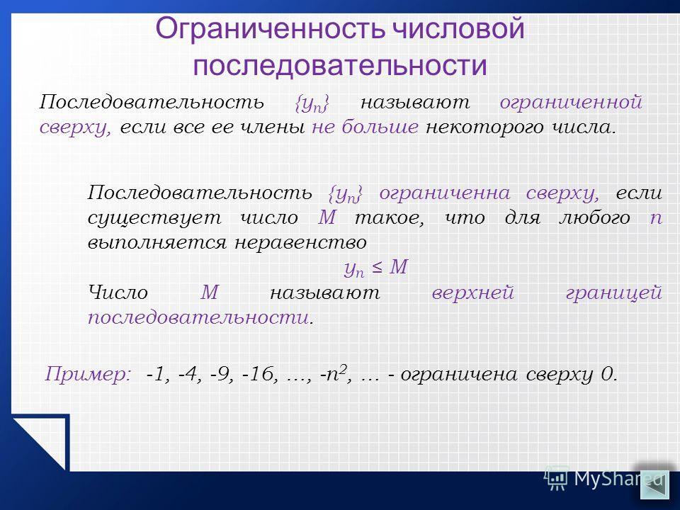Ограниченность числовой последовательности Последовательность {у n } называют ограниченной сверху, если все ее члены не больше некоторого числа. Пример: -1, -4, -9, -16, …, -п 2, … - ограничена сверху 0. Последовательность {у n } ограниченна сверху,