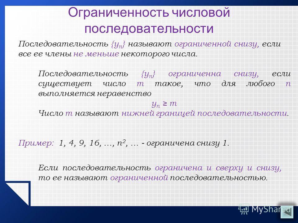 Ограниченность числовой последовательности Последовательность {у n } называют ограниченной снизу, если все ее члены не меньше некоторого числа. Пример: 1, 4, 9, 16, …, п 2, … - ограничена снизу 1. Последовательность {у n } ограниченна снизу, если сущ