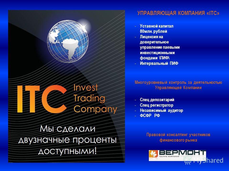 УПРАВЛЯЮЩАЯ КОМПАНИЯ «ITC» - Уставной капитал 80млн. рублей - Лицензия на доверительное управление паевыми инвестиционными фондами \ПИФ\ - Интервальный ПИФ Многоуровневый контроль за деятельностью Управляющей Компании - Спец депозитарий - Спец регист