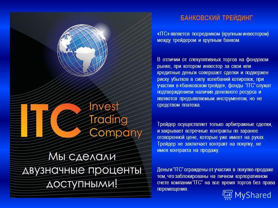 БАНКОВСКИЙ ТРЕЙДИНГ «ITC» является посредником (крупным инвестором) между трейдером и крупным банком. В отличии от спекулятивных торгов на фондовом рынке, при котором инвестор за свои или кредитные деньги совершает сделки и подвержен риску убытков в