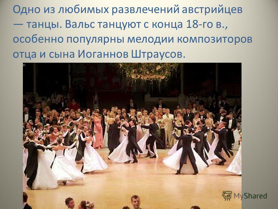 Одно из любимых развлечений австрийцев танцы. Вальс танцуют с конца 18-го в., особенно популярны мелодии композиторов отца и сына Иоганнов Штраусов.