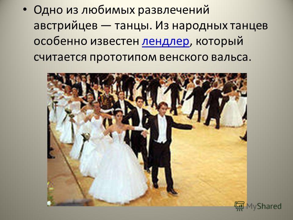 Одно из любимых развлечений австрийцев танцы. Из народных танцев особенно известен лендлер, который считается прототипом венского вальса.лендлер