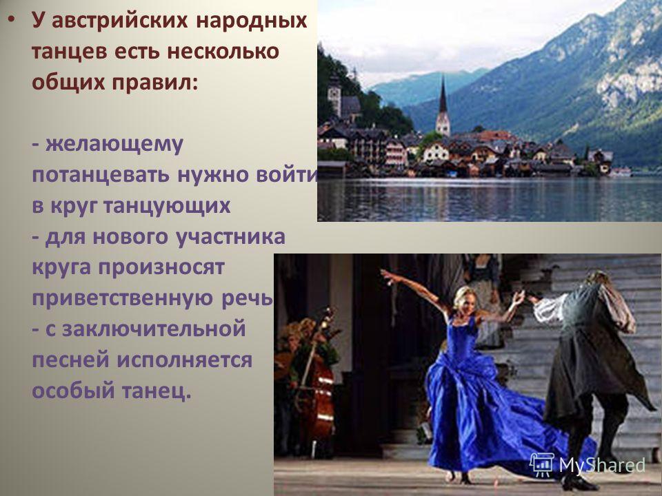 У австрийских народных танцев есть несколько общих правил: - желающему потанцевать нужно войти в круг танцующих - для нового участника круга произносят приветственную речь - с заключительной песней исполняется особый танец.