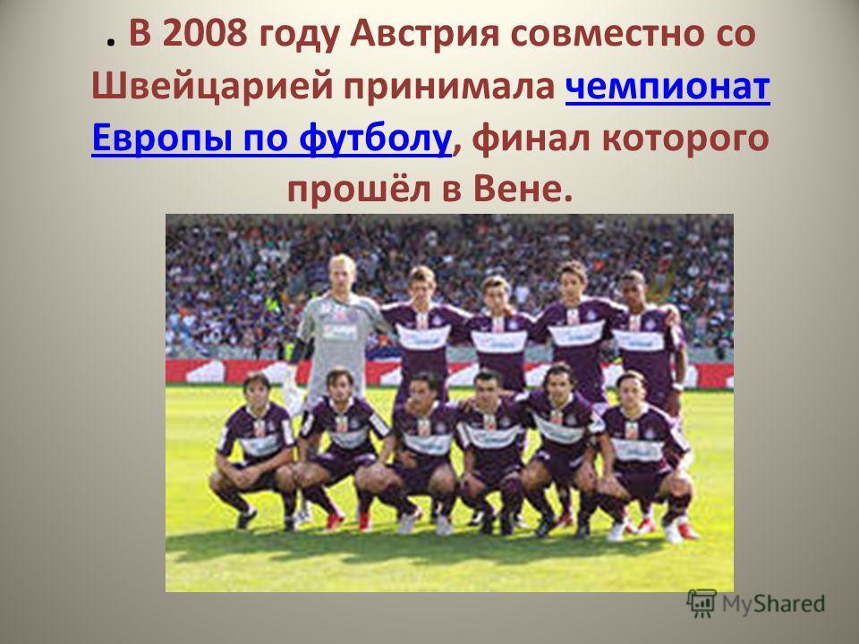 . В 2008 году Австрия совместно со Швейцарией принимала чемпионат Европы по футболу, финал которого прошёл в Вене.чемпионат Европы по футболу
