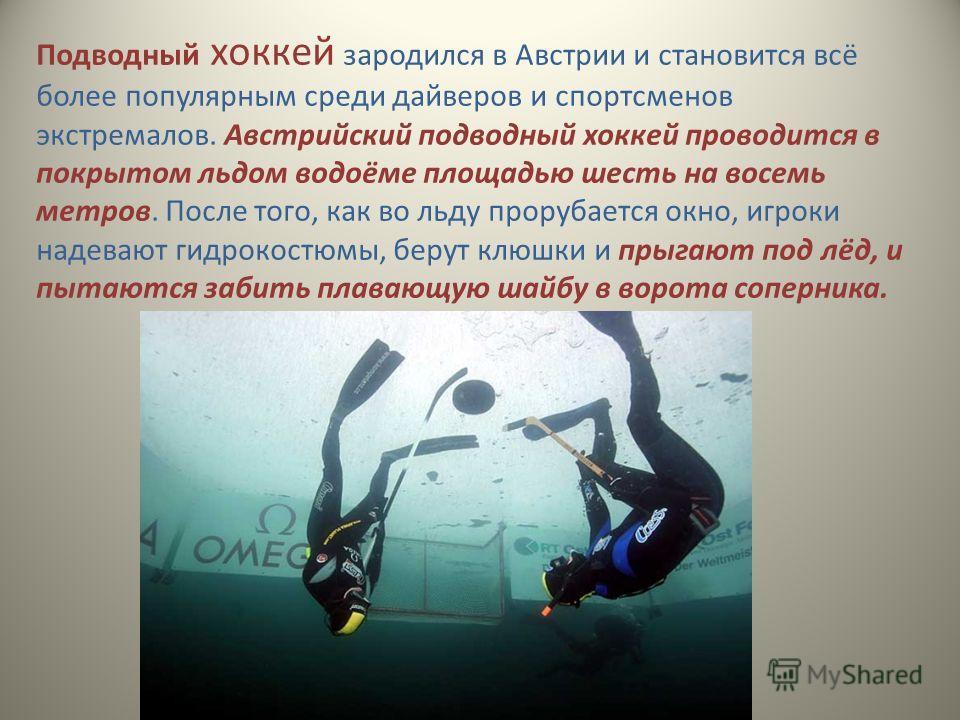 Подводный хоккей зародился в Австрии и становится всё более популярным среди дайверов и спортсменов экстремалов. Австрийский подводный хоккей проводится в покрытом льдом водоёме площадью шесть на восемь метров. После того, как во льду прорубается окн