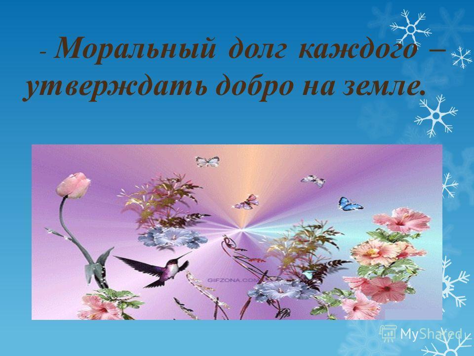 - Моральный долг каждого – утверждать добро на земле.