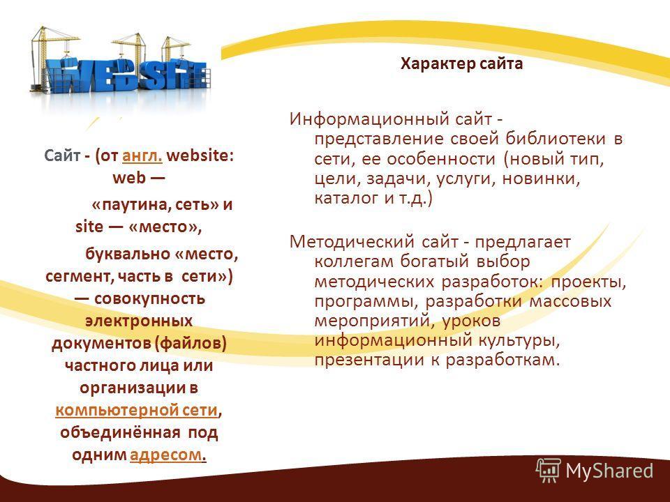 Характер сайта Информационный сайт - представление своей библиотеки в сети, ее особенности (новый тип, цели, задачи, услуги, новинки, каталог и т.д.) Методический сайт - предлагает коллегам богатый выбор методических разработок: проекты, программы, р