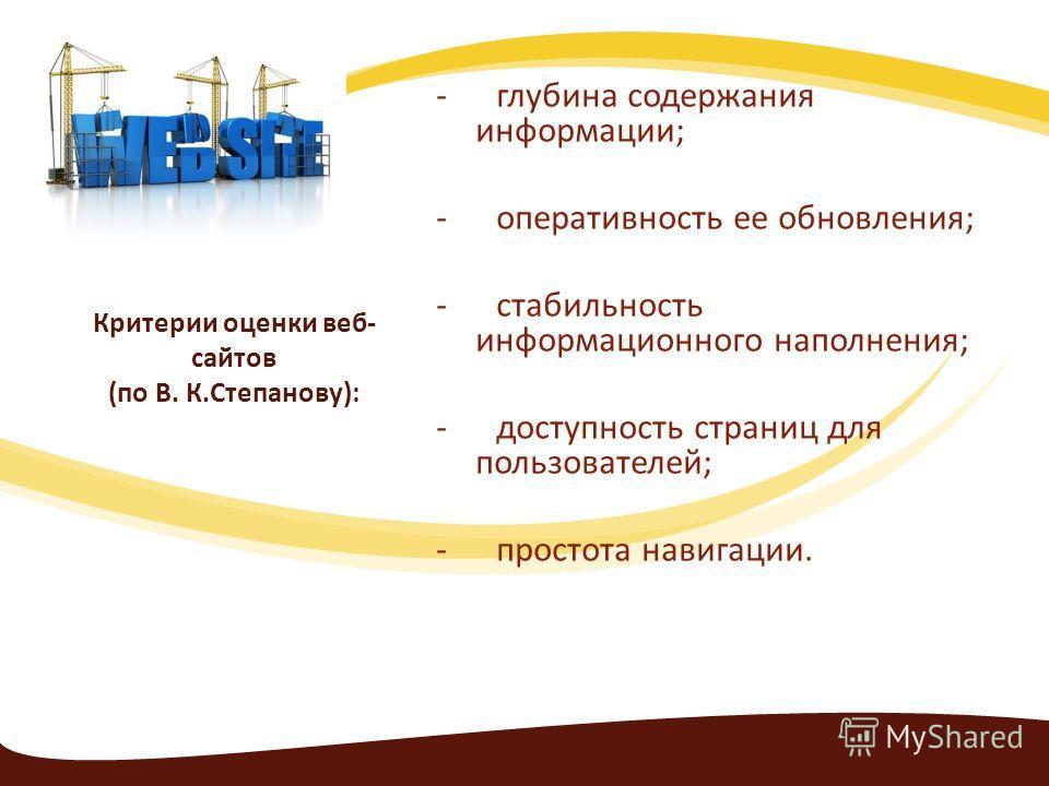 Критерии оценки веб- сайтов (по В. К.Степанову): - глубина содержания информации; - оперативность ее обновления; - стабильность информационного наполнения; - доступность страниц для пользователей; - простота навигации.
