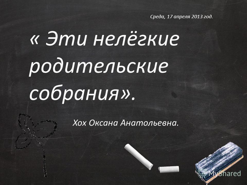 « Эти нелёгкие родительские собрания». Хох Оксана Анатольевна. Среда, 17 апреля 2013 год.
