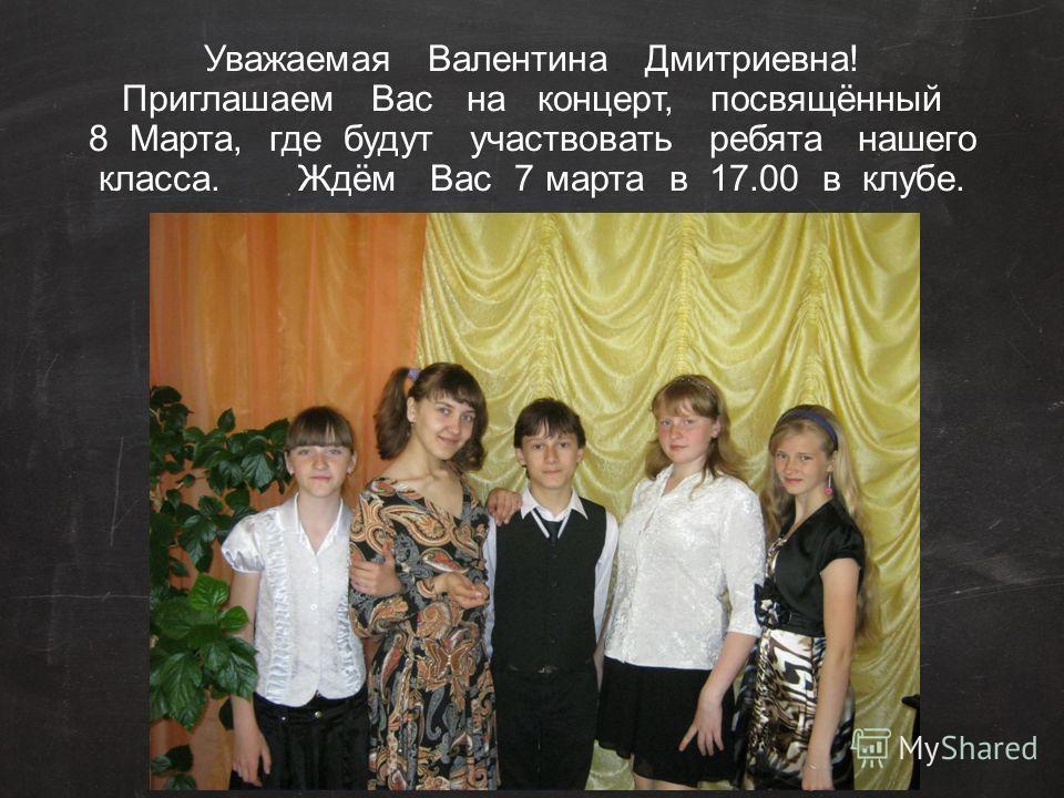 Уважаемая Валентина Дмитриевна! Приглашаем Вас на концерт, посвящённый 8 Марта, где будут участвовать ребята нашего класса. Ждём Вас 7 марта в 17.00 в клубе.