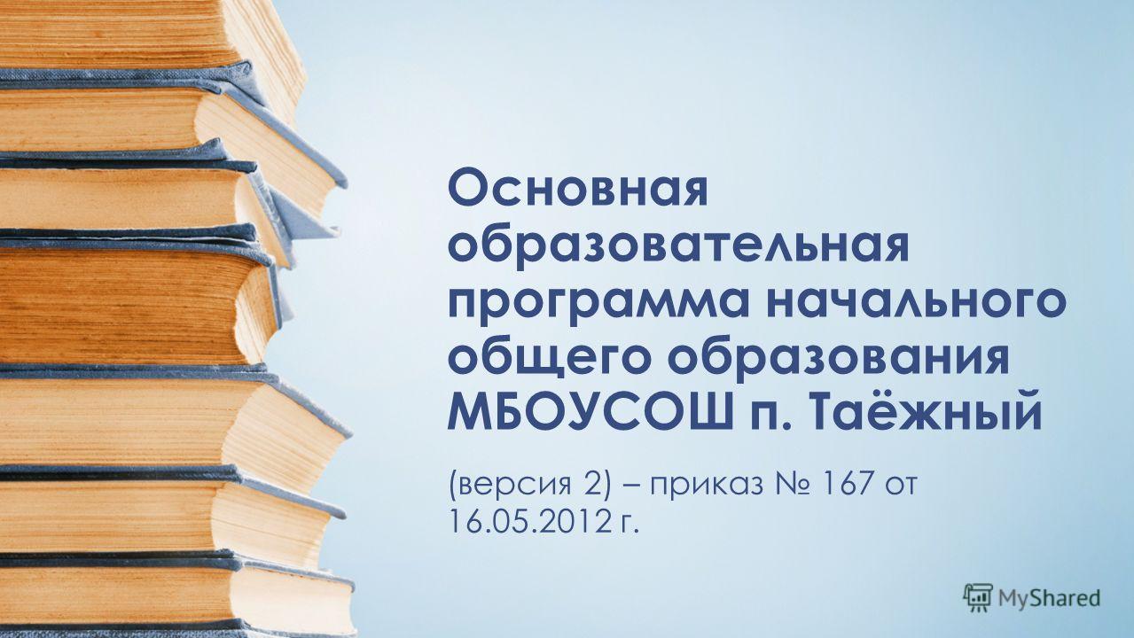 Основная образовательная программа начального общего образования МБОУСОШ п. Таёжный (версия 2) – приказ 167 от 16.05.2012 г.