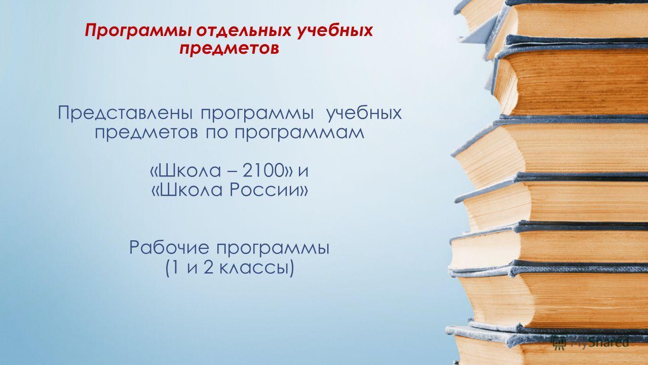 Представлены программы учебных предметов по программам «Школа – 2100» и «Школа России» Рабочие программы (1 и 2 классы) Программы отдельных учебных предметов