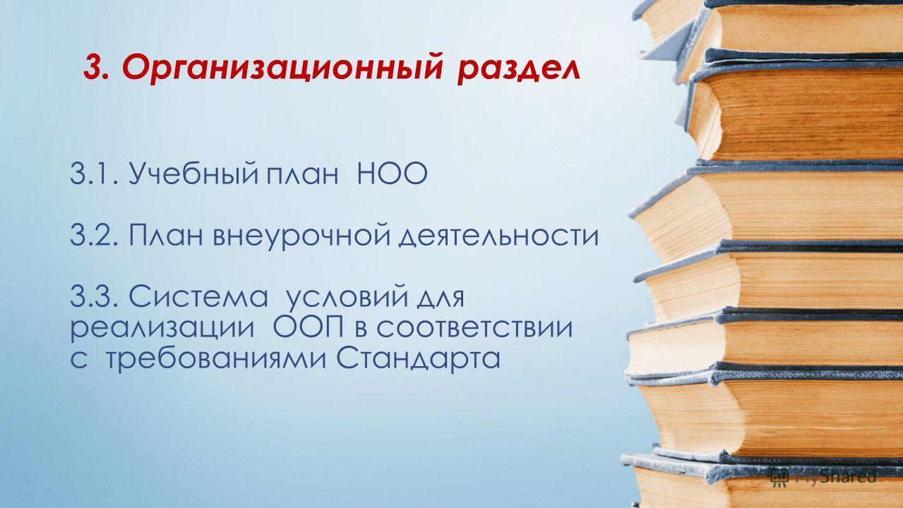 3.1. Учебный план НОО 3.2. План внеурочной деятельности 3.3. Система условий для реализации ООП в соответствии с требованиями Стандарта 3. Организационный раздел