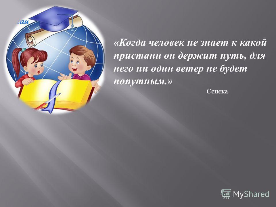 « Когда человек не знает к какой пристани он держит путь, для него ни один ветер не будет попутным.» Сенека