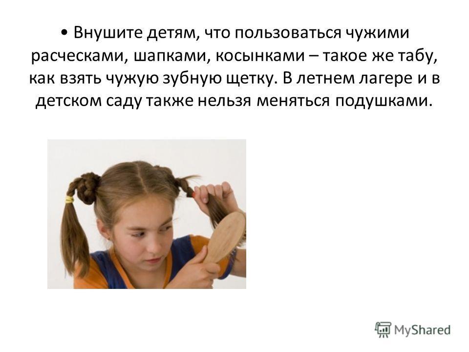 Внушите детям, что пользоваться чужими расческами, шапками, косынками – такое же табу, как взять чужую зубную щетку. В летнем лагере и в детском саду также нельзя меняться подушками.