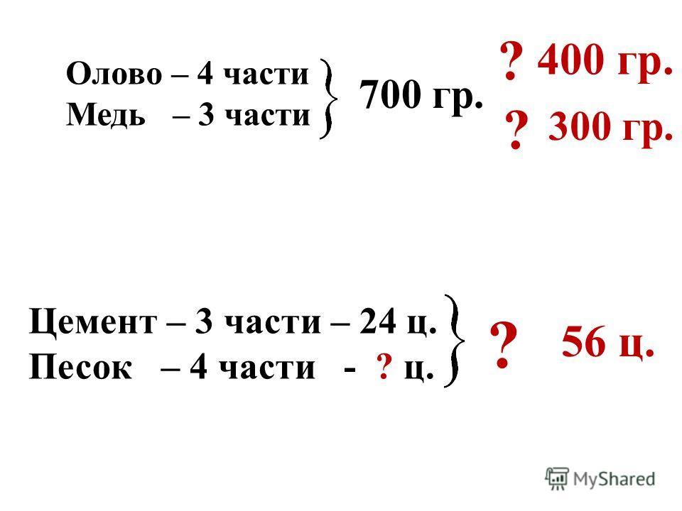 Олово – 4 части Медь – 3 части 700 гр. ? ? 400 гр. 300 гр. Цемент – 3 части – 24 ц. Песок – 4 части - ? ц. ? 56 ц.