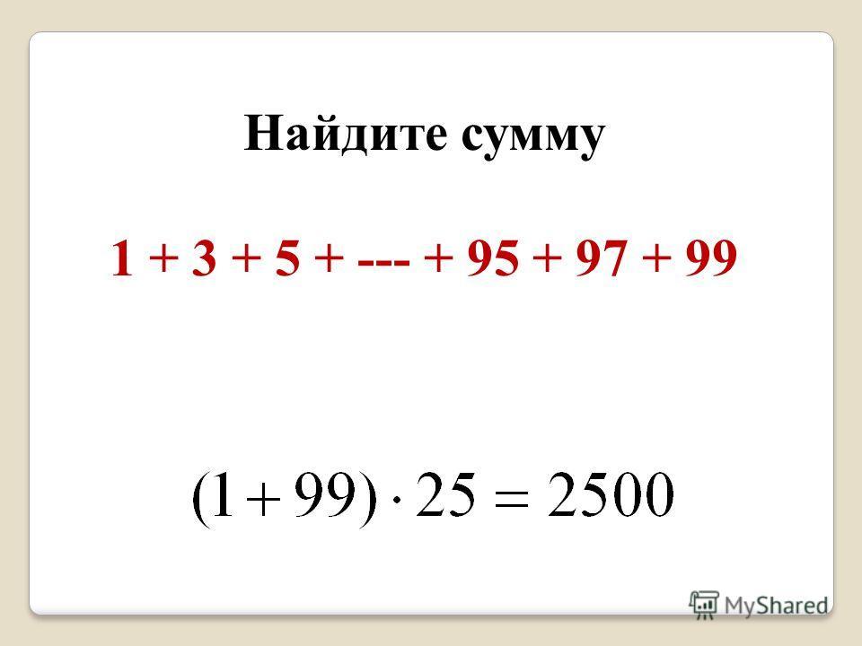 Найдите сумму 1 + 3 + 5 + --- + 95 + 97 + 99