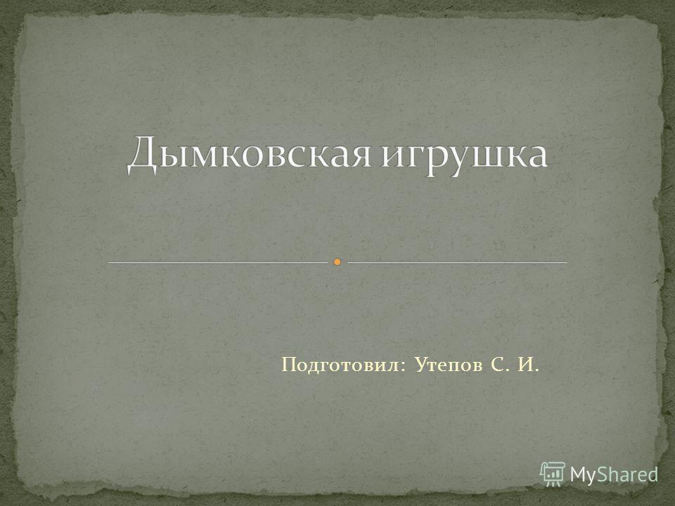 Подготовил: Утепов С. И.