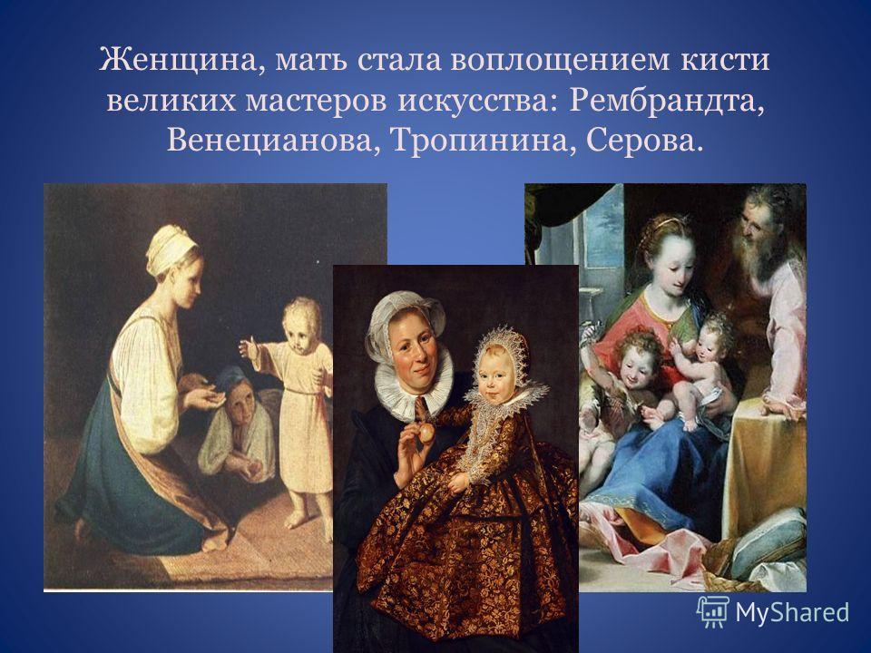 Женщина, мать стала воплощением кисти великих мастеров искусства: Рембрандта, Венецианова, Тропинина, Серова.
