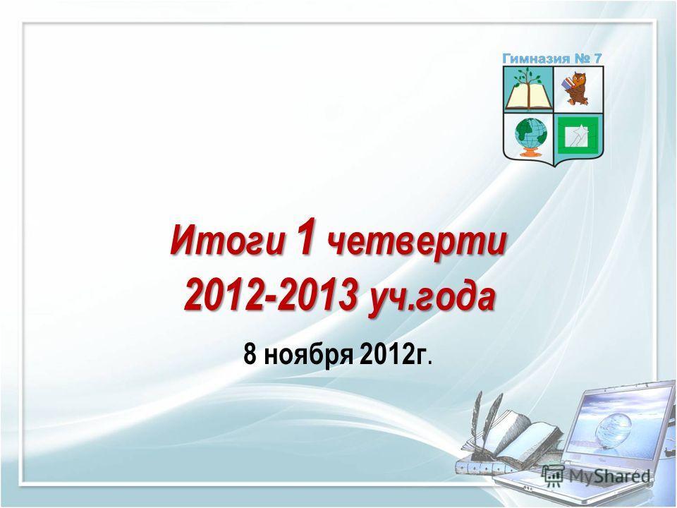 Итоги 1 четверти 2012-2013 уч.года 8 ноября 2012г.