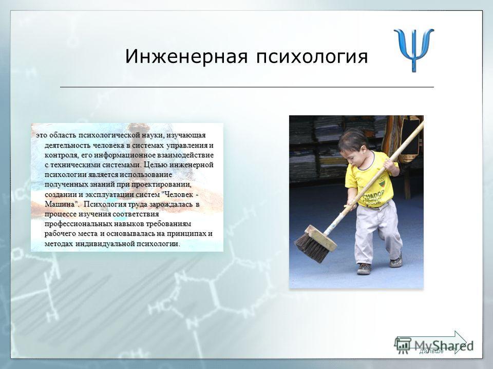 Инженерная психология это область психологической науки, изучающая деятельность человека в системах управления и контроля, его информационное взаимодействие с техническими системами. Целью инженерной психологии является использование полученных знани