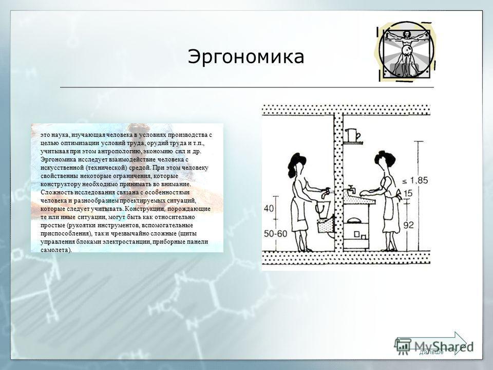 Эргономика это наука, изучающая человека в условиях производства с целью оптимизации условий труда, орудий труда и т.п., учитывая при этом антропологию, экономию сил и др. Эргономика исследует взаимодействие человека с искусственной (технической) сре
