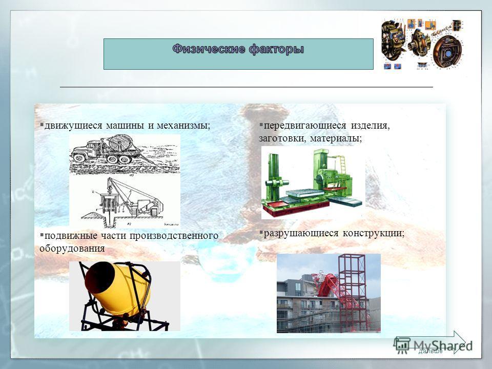 движущиеся машины и механизмы; подвижные части производственного оборудования передвигающиеся изделия, заготовки, материалы; разрушающиеся конструкции; дальше