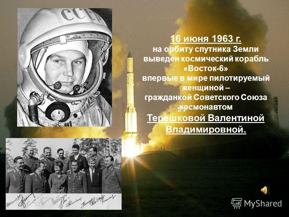 16 июня 1963 г. на орбиту спутника Земли выведен космический корабль «Восток-6» впервые в мире пилотируемый женщиной – гражданкой Советского Союза космонавтом Терешковой Валентиной Владимировной.