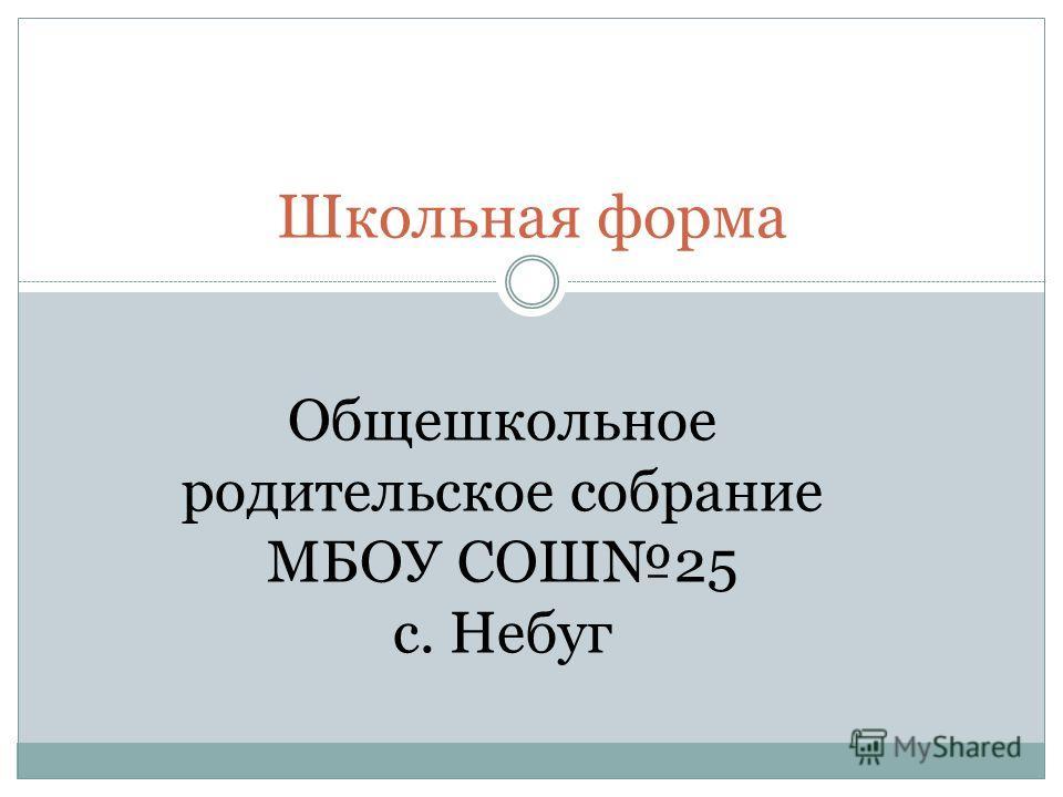 Школьная форма Общешкольное родительское собрание МБОУ СОШ25 с. Небуг