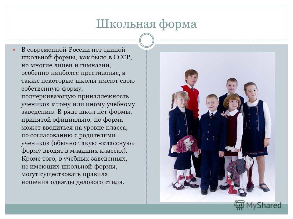 Школьная форма В современной России нет единой школьной формы, как было в СССР, но многие лицеи и гимназии, особенно наиболее престижные, а также некоторые школы имеют свою собственную форму, подчеркивающую принадлежность учеников к тому или иному уч