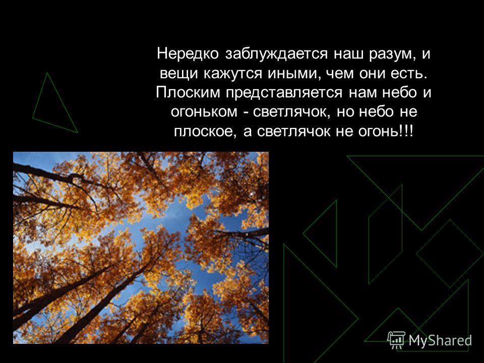 Нередко заблуждается наш разум, и вещи кажутся иными, чем они есть. Плоским представляется нам небо и огоньком - светлячок, но небо не плоское, а светлячок не огонь!!!