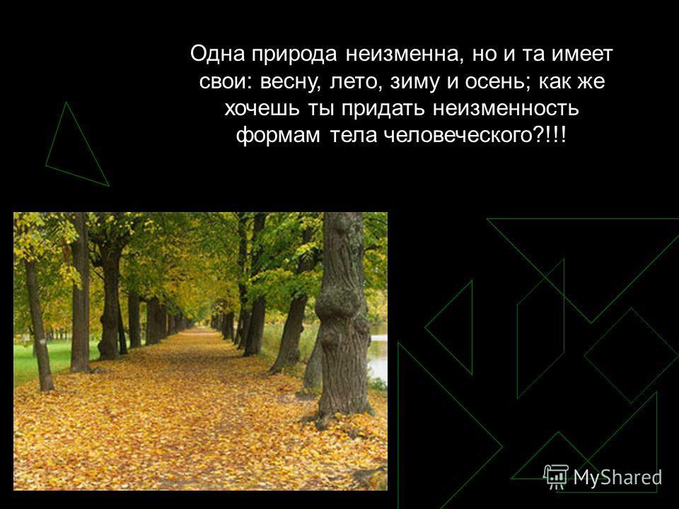 Одна природа неизменна, но и та имеет свои: весну, лето, зиму и осень; как же хочешь ты придать неизменность формам тела человеческого?!!!